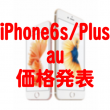 au_iPhone6s_Plus_価格発表
